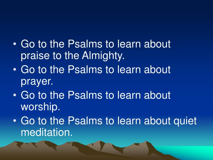 Go to the Psalms to learn about praise to the Almighty.