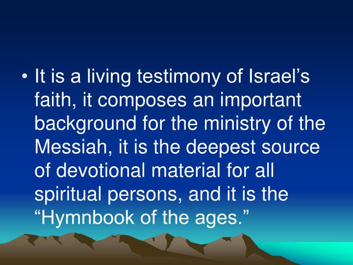 "It is a living testimony of Israel's faith, it composes an important background for the ministry of the Messiah, it is the deepest source of devotional material for all spiritual persons, and it is the ""Hymnbook of the ages."""