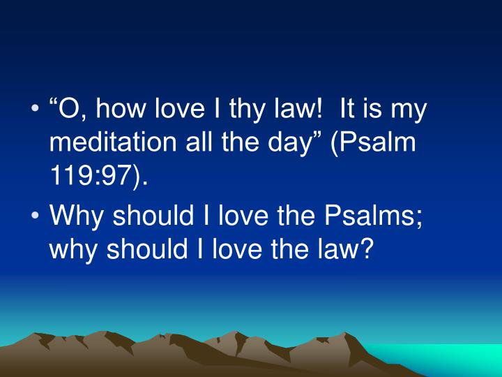 """O, how love I thy law!  It is my meditation all the day"" (Psalm 119:97)."