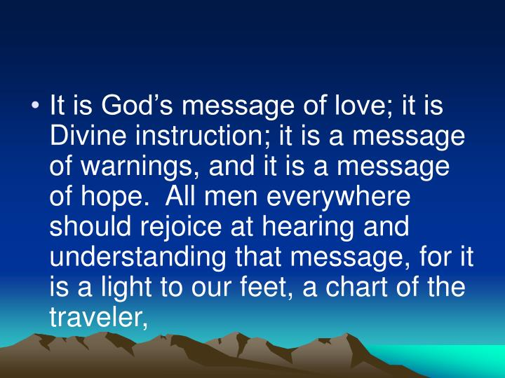 It is God's message of love; it is Divine instruction; it is a message of warnings, and it is a message of hope.  All men everywhere should rejoice at hearing and understanding that message, for it is a light to our feet, a chart of the traveler,