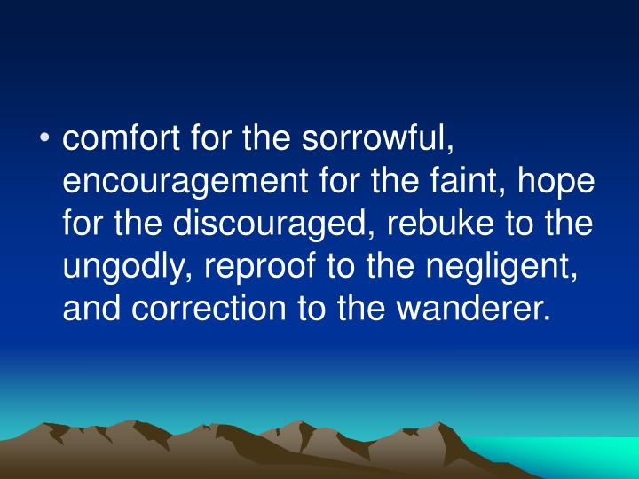 comfort for the sorrowful, encouragement for the faint, hope for the discouraged, rebuke to the ungodly, reproof to the negligent, and correction to the wanderer.