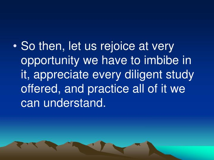 So then, let us rejoice at very opportunity we have to imbibe in it, appreciate every diligent study offered, and practice all of it we can understand.