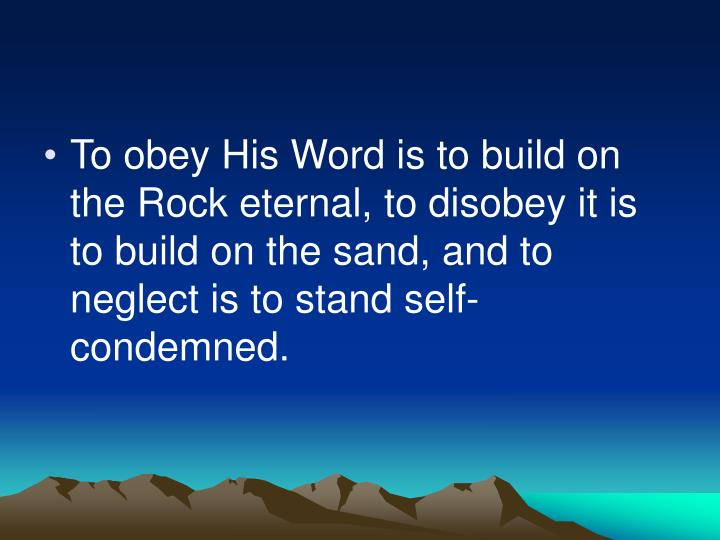 To obey His Word is to build on the Rock eternal, to disobey it is to build on the sand, and to neglect is to stand self-condemned.