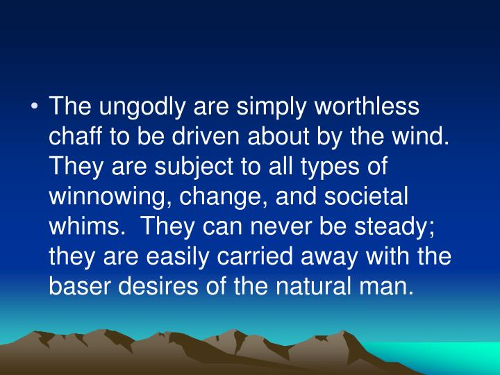 The ungodly are simply worthless chaff to be driven about by the wind.  They are subject to all types of winnowing, change, and societal whims.  They can never be steady; they are easily carried away with the baser desires of the natural man.