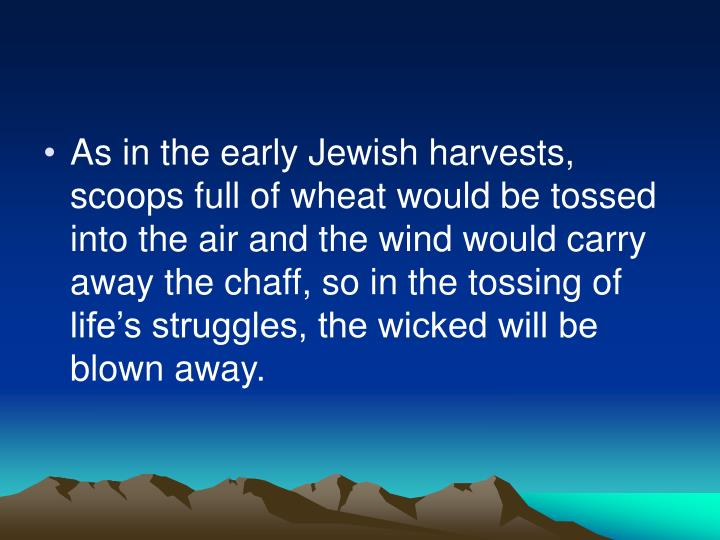 As in the early Jewish harvests, scoops full of wheat would be tossed into the air and the wind would carry away the chaff, so in the tossing of life's struggles, the wicked will be blown away.