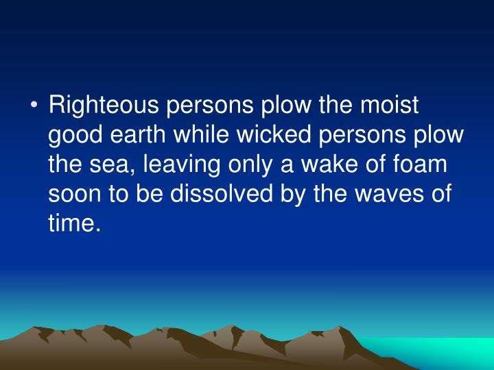 Righteous persons plow the moist good earth while wicked persons plow the sea, leaving only a wake of foam soon to be dissolved by the waves of time.