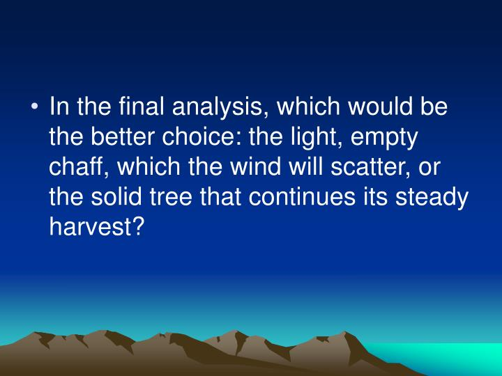 In the final analysis, which would be the better choice: the light, empty chaff, which the wind will scatter, or the solid tree that continues its steady harvest?