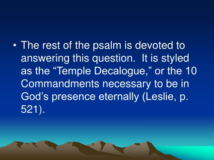 "The rest of the psalm is devoted to answering this question.  It is styled as the ""Temple Decalogue,"" or the 10 Commandments necessary to be in God's presence eternally (Leslie, p. 521)."
