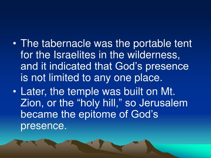The tabernacle was the portable tent for the Israelites in the wilderness, and it indicated that God's presence is not limited to any one place.