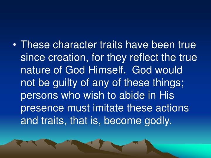 These character traits have been true since creation, for they reflect the true nature of God Himself.  God would not be guilty of any of these things;  persons who wish to abide in His presence must imitate these actions and traits, that is, become godly.