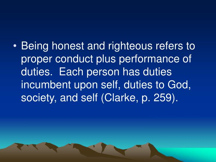 Being honest and righteous refers to proper conduct plus performance of duties.  Each person has duties incumbent upon self, duties to God, society, and self (Clarke, p. 259).