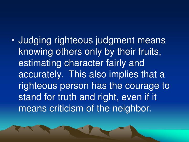 Judging righteous judgment means knowing others only by their fruits, estimating character fairly and accurately.  This also implies that a righteous person has the courage to stand for truth and right, even if it means criticism of the neighbor.