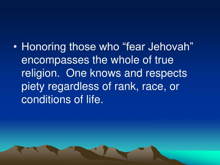 "Honoring those who ""fear Jehovah"" encompasses the whole of true religion.  One knows and respects piety regardless of rank, race, or conditions of life."