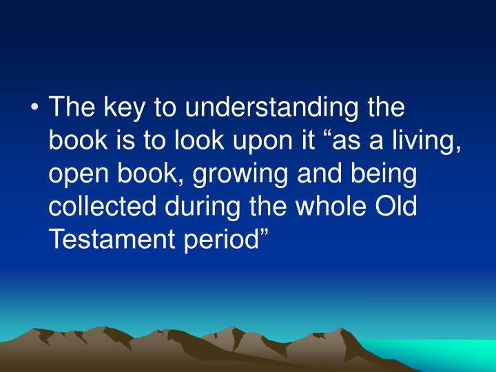 "The key to understanding the book is to look upon it ""as a living, open book, growing and being collected during the whole Old Testament period"""