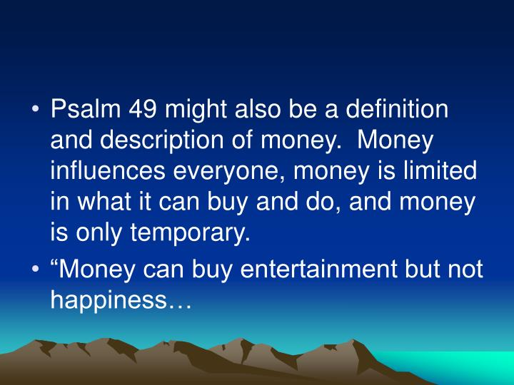 Psalm 49 might also be a definition and description of money.  Money influences everyone, money is limited in what it can buy and do, and money is only temporary.