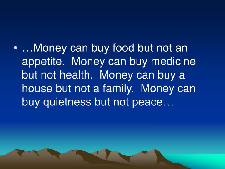 …Money can buy food but not an appetite.  Money can buy medicine but not health.  Money can buy a house but not a family.  Money can buy quietness but not peace…