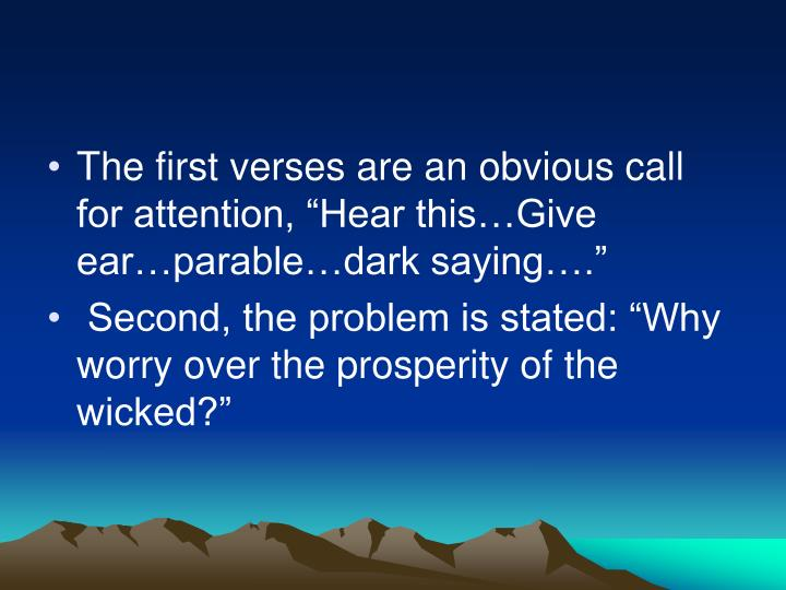 "The first verses are an obvious call for attention, ""Hear this…Give ear…parable…dark saying…."""
