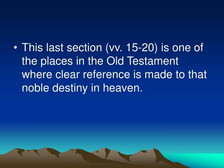 This last section (vv. 15-20) is one of the places in the Old Testament where clear reference is made to that noble destiny in heaven.