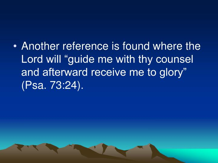 "Another reference is found where the Lord will ""guide me with thy counsel and afterward receive me to glory"" (Psa. 73:24)."