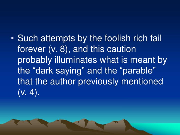 "Such attempts by the foolish rich fail forever (v. 8), and this caution probably illuminates what is meant by the ""dark saying"" and the ""parable"" that the author previously mentioned (v. 4)."