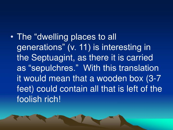 "The ""dwelling places to all generations"" (v. 11) is interesting in the Septuagint, as there it is carried as ""sepulchres.""  With this translation it would mean that a wooden box (3-7 feet) could contain all that is left of the foolish rich!"