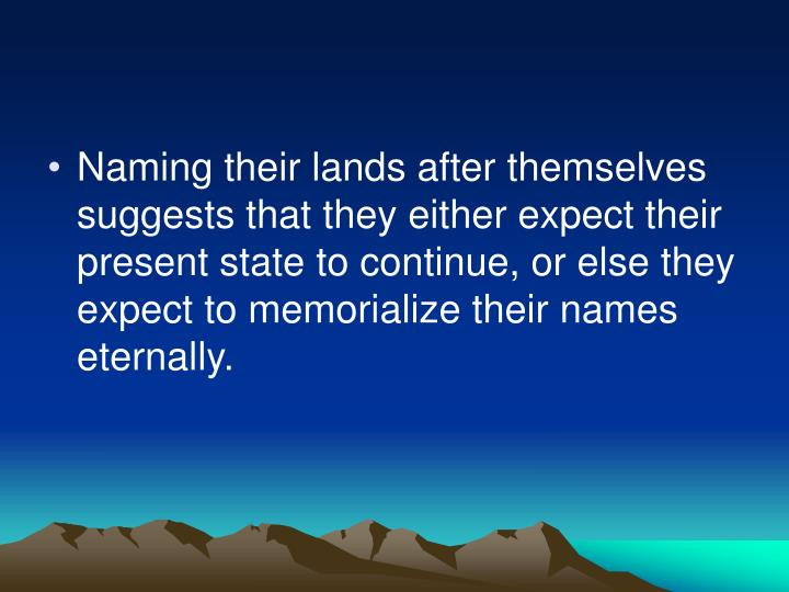 Naming their lands after themselves suggests that they either expect their present state to continue, or else they expect to memorialize their names eternally.