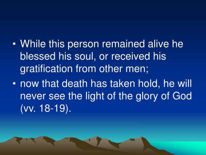 While this person remained alive he blessed his soul, or received his gratification from other men;