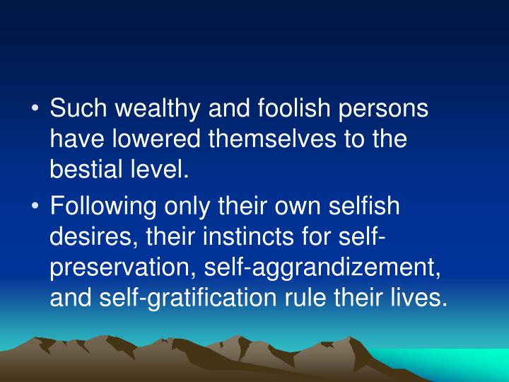 Such wealthy and foolish persons have lowered themselves to the bestial level.