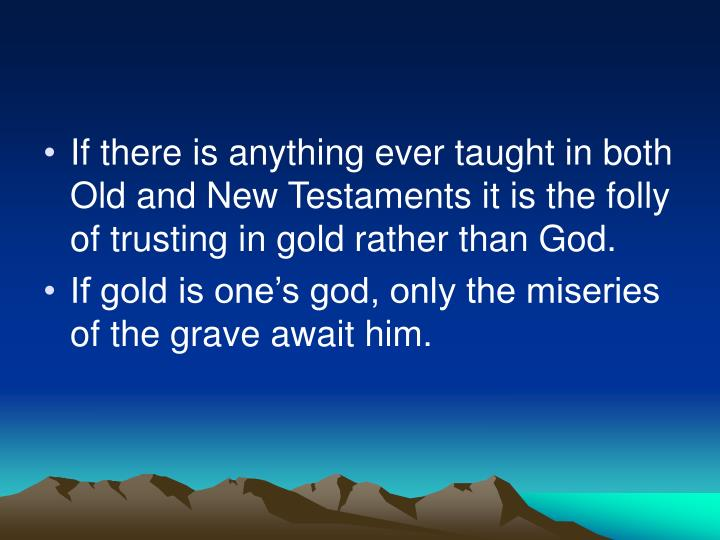 If there is anything ever taught in both Old and New Testaments it is the folly of trusting in gold rather than God.