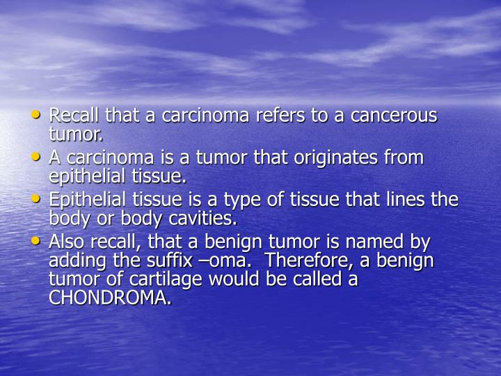 Recall that a carcinoma refers to a cancerous tumor.