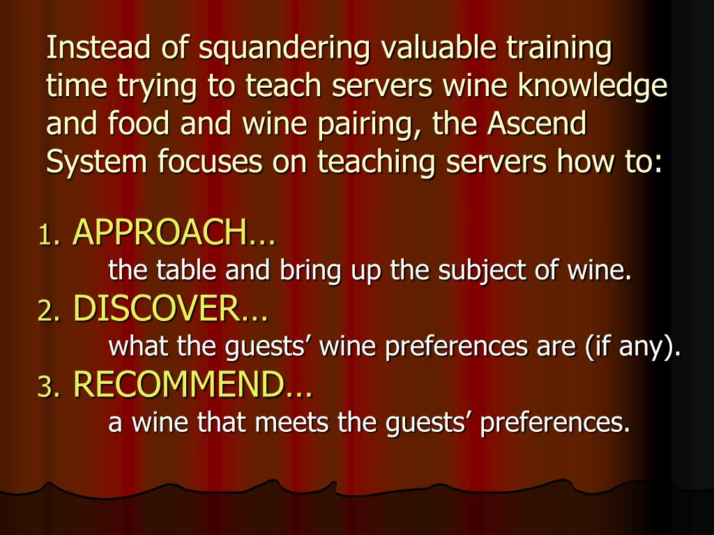Instead of squandering valuable training time trying to teach servers wine knowledge and food and wine pairing, the Ascend System focuses on teaching servers how to: