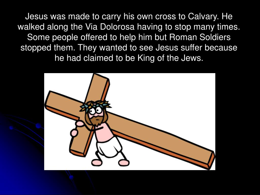 Jesus was made to carry his own cross to Calvary. He walked along the Via Dolorosa having to stop many times. Some people offered to help him but Roman Soldiers stopped them. They wanted to see Jesus suffer because he had claimed to be King of the Jews.