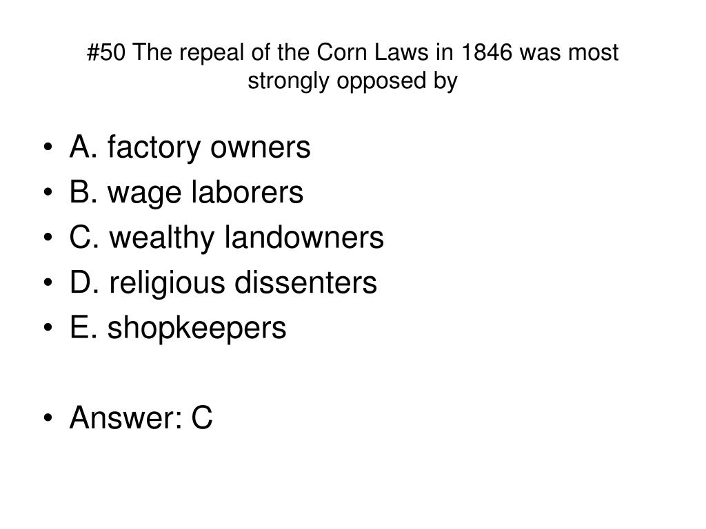 #50 The repeal of the Corn Laws in 1846 was most strongly opposed by