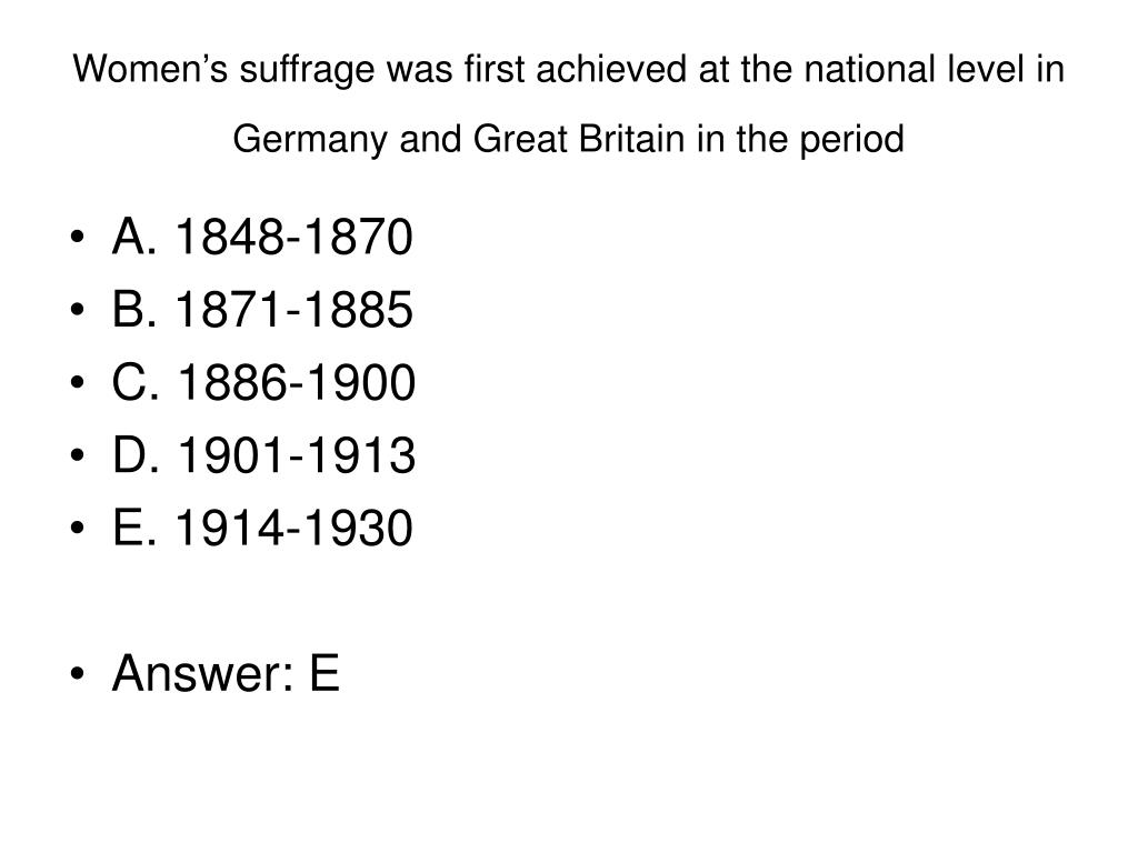Women's suffrage was first achieved at the national level in Germany and Great Britain in the period