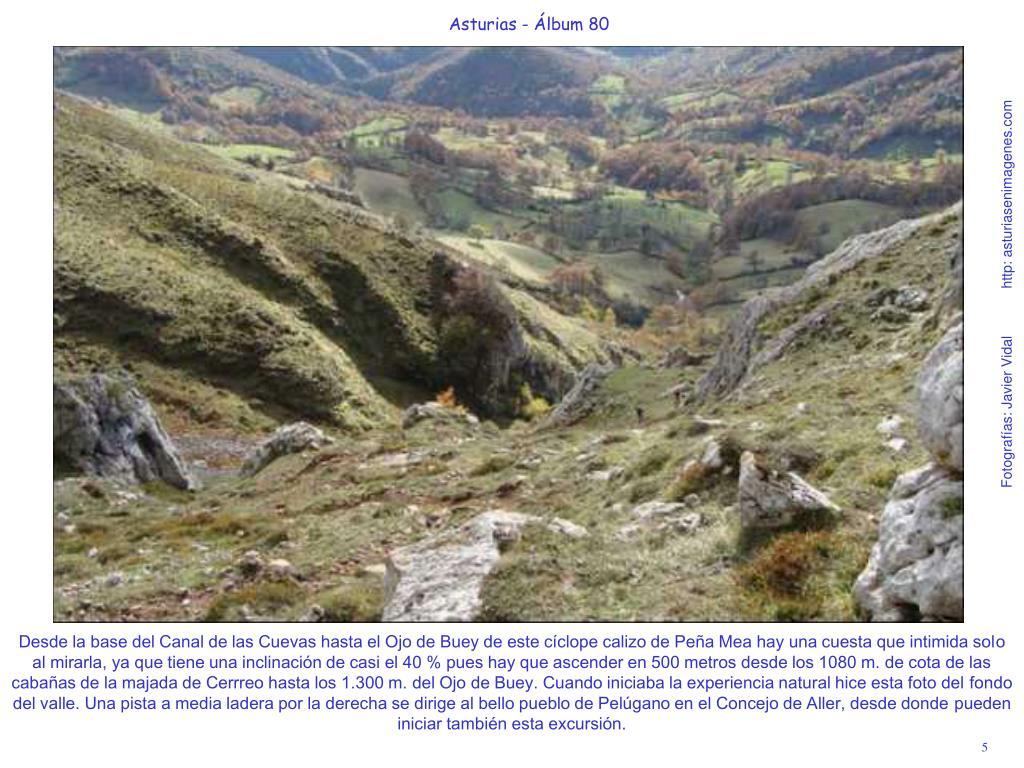 Desde la base del Canal de las Cuevas hasta el Ojo de Buey de este cíclope calizo de Peña Mea hay una cuesta que intimida solo al mirarla, ya que tiene una inclinación de casi el 40 % pues hay que ascender en 500 metros desde los 1080 m. de cota de las cabañas de la majada de Cerrreo hasta los 1.300 m. del Ojo de Buey. Cuando iniciaba la experiencia natural hice esta foto del fondo del valle. Una pista a media ladera por la derecha se dirige al bello pueblo de Pelúgano en el Concejo de Aller, desde donde pueden iniciar también esta excursión.