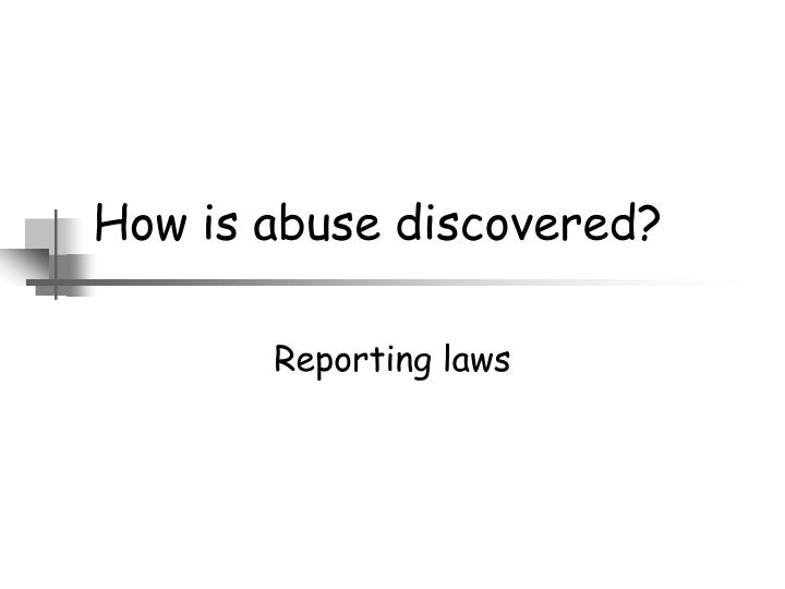 How is abuse discovered?