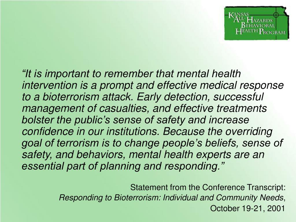 """It is important to remember that mental health intervention is a prompt and effective medical response to a bioterrorism attack. Early detection, successful management of casualties, and effective treatments bolster the public's sense of safety and increase confidence in our institutions. Because the overriding goal of terrorism is to change people's beliefs, sense of safety, and behaviors, mental health experts are an essential part of planning and responding."""