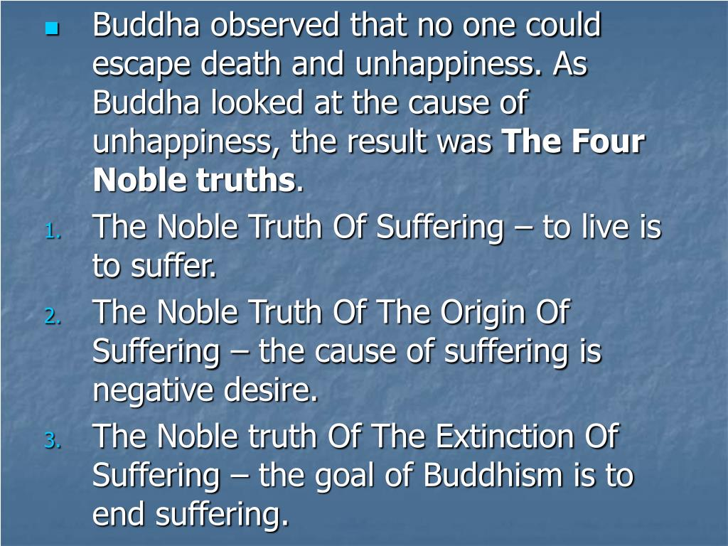 Buddha observed that no one could escape death and unhappiness. As Buddha looked at the cause of unhappiness, the result was