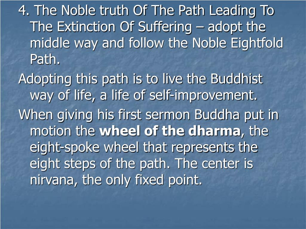 4. The Noble truth Of The Path Leading To The Extinction Of Suffering – adopt the middle way and follow the Noble Eightfold Path.