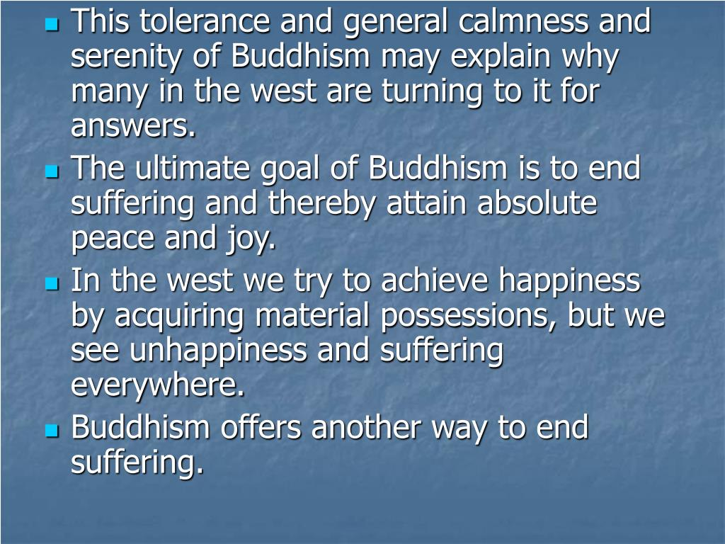 This tolerance and general calmness and serenity of Buddhism may explain why many in the west are turning to it for answers.