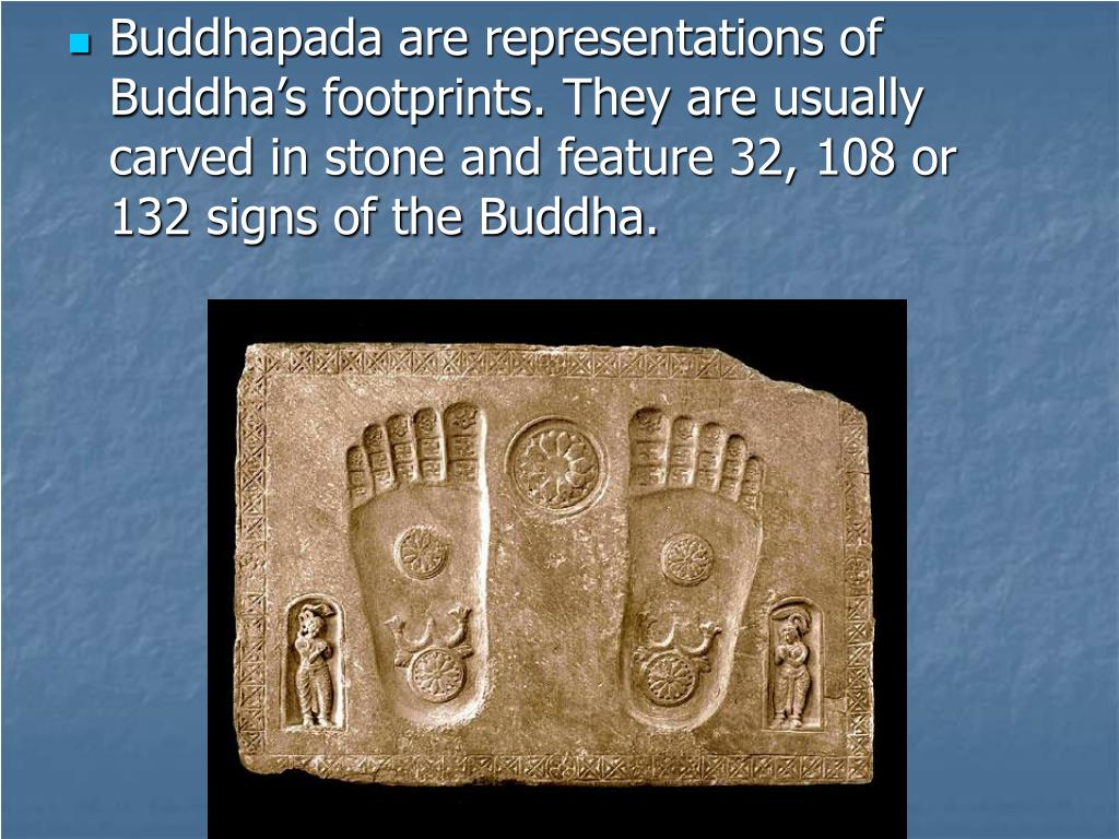 Buddhapada are representations of Buddha's footprints. They are usually carved in stone and feature 32, 108 or 132 signs of the Buddha.