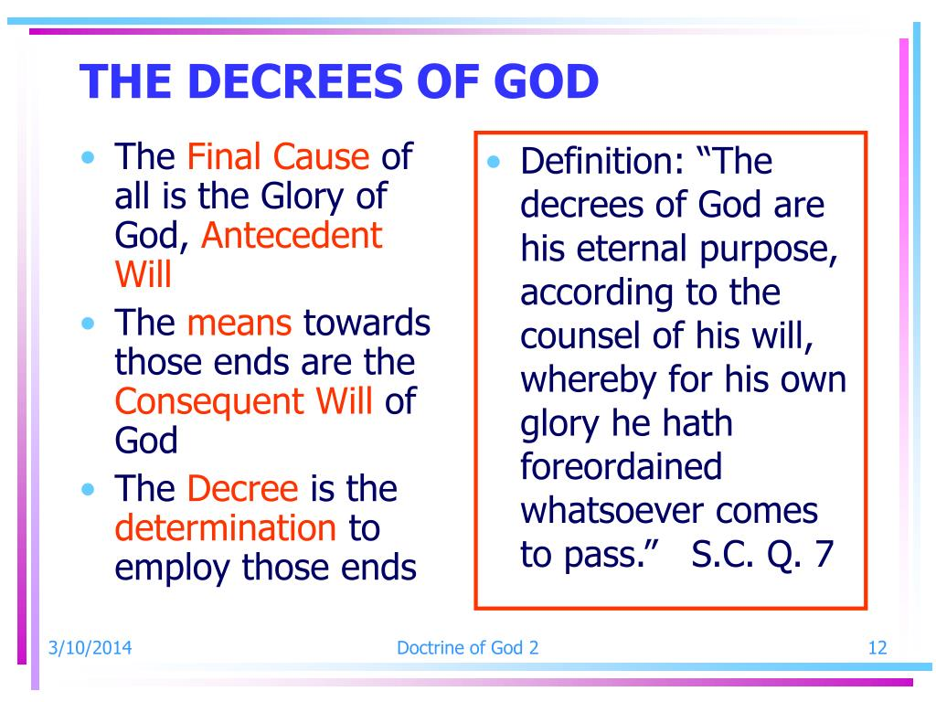"""Definition: """"The decrees of God are his eternal purpose, according to the counsel of his will, whereby for his own glory he hath foreordained whatsoever comes to pass.""""   S.C. Q. 7"""