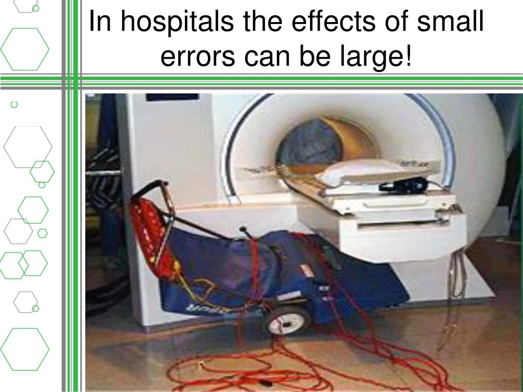 In hospitals the effects of small errors can be large!