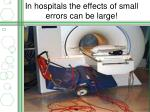 in hospitals the effects of small errors can be large