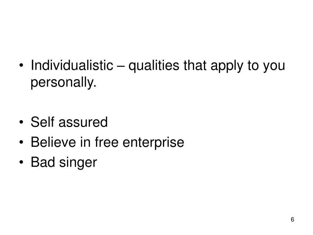 Individualistic – qualities that apply to you personally.