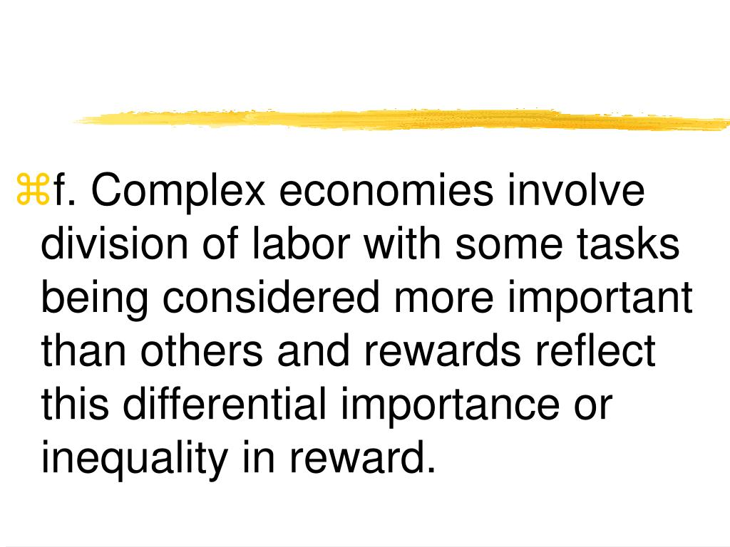 f. Complex economies involve division of labor with some tasks being considered more important than others and rewards reflect this differential importance or inequality in reward.
