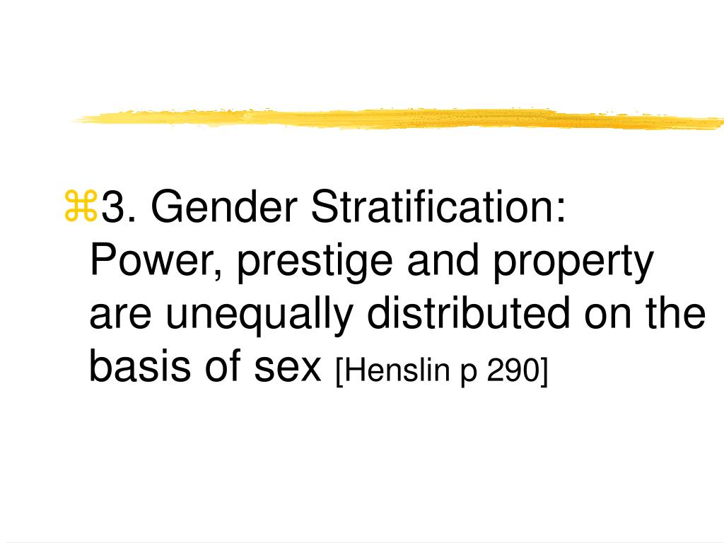 3. Gender Stratification: Power, prestige and property are unequally distributed on the basis of sex