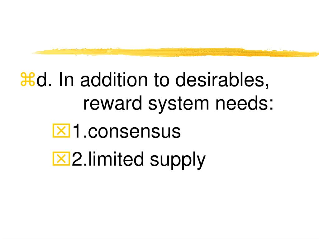d. In addition to desirables, reward system needs: