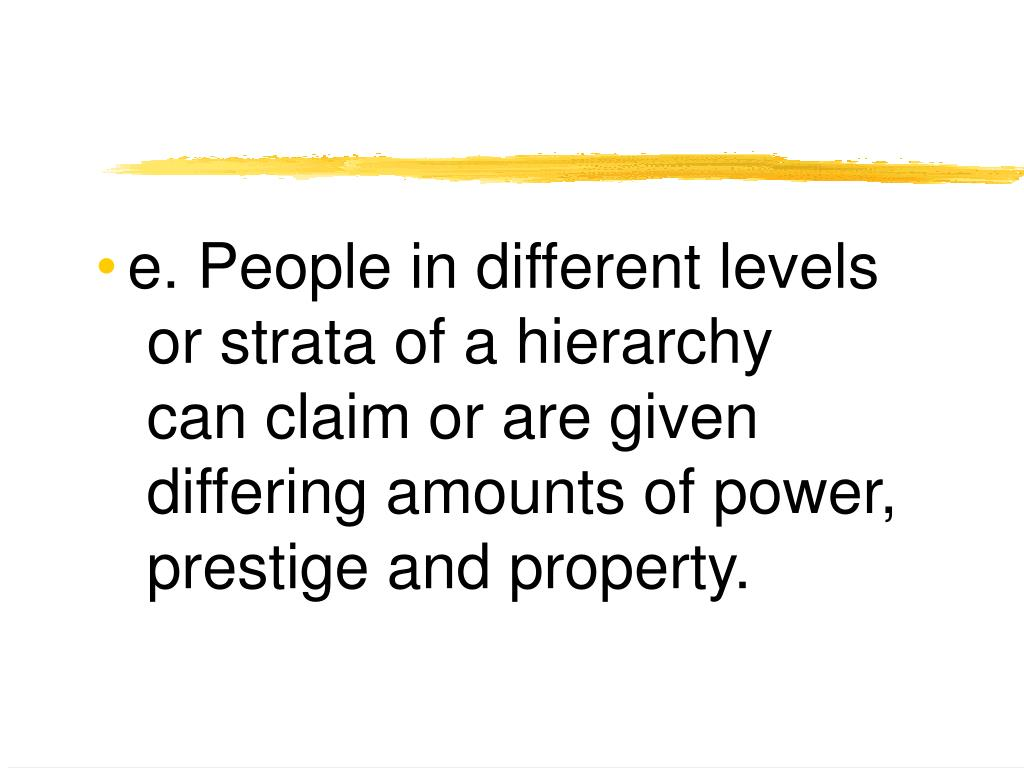 e. People in different levels or strata of a hierarchy can claim or are given differing amounts of power, prestige and property.