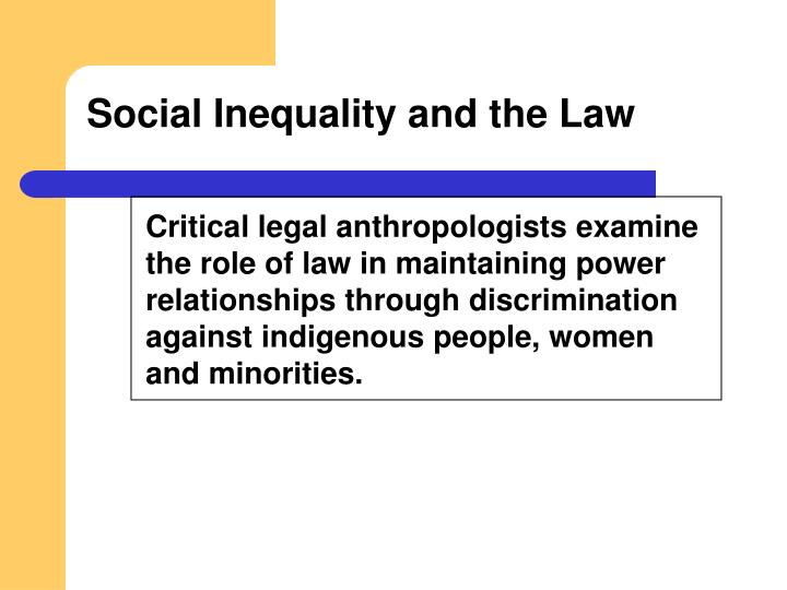 Critical legal anthropologists examine the role of law in maintaining power relationships through discrimination against indigenous people, women and minorities.